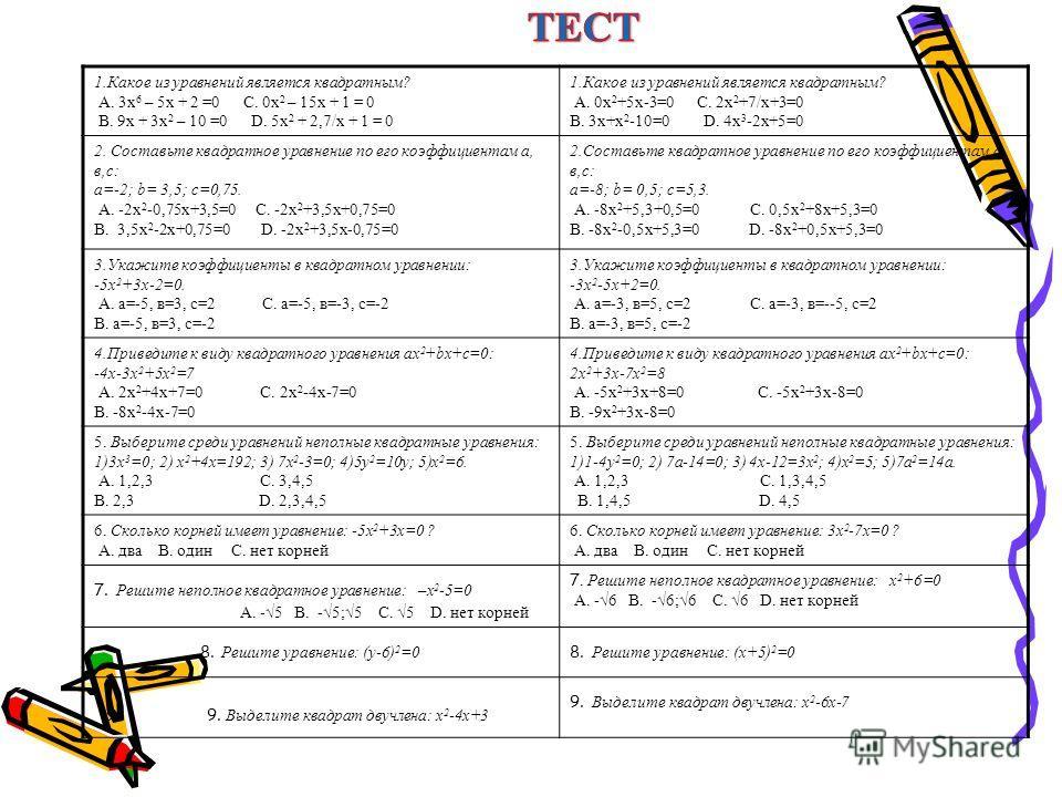 1.Какое из уравнений является квадратным? А. 3х 6 – 5х + 2 =0 С. 0х 2 – 15х + 1 = 0 В. 9х + 3х 2 – 10 =0 D. 5х 2 + 2,7/х + 1 = 0 1.Какое из уравнений является квадратным? А. 0х 2 +5х-3=0 С. 2х 2 +7/х+3=0 В. 3х+х 2 -10=0 D. 4х 3 -2х+5=0 2. Составьте к