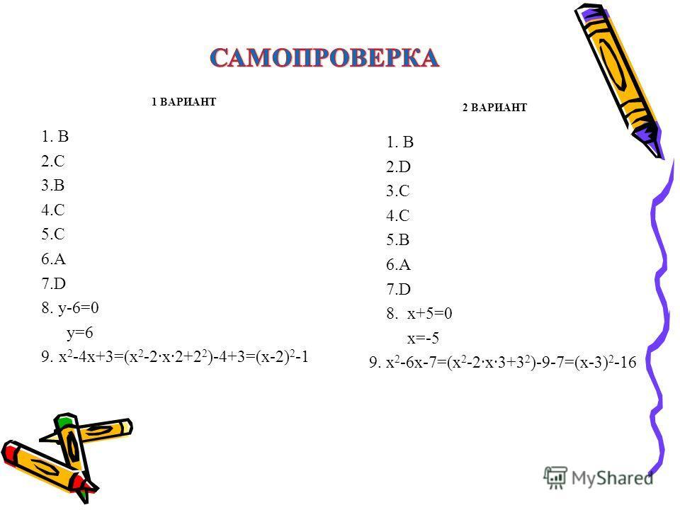1 ВАРИАНТ 1. В 2.С 3.В 4.С 5.С 6.А 7.D 8. у-6=0 у=6 9. х 2 -4х+3=(х 2 -2х2+2 2 )-4+3=(х-2) 2 -1 2 ВАРИАНТ 1. В 2.D 3.С 4.С 5.В 6.А 7.D 8. х+5=0 х=-5 9. х 2 -6х-7=(х 2 -2х3+3 2 )-9-7=(х-3) 2 -16