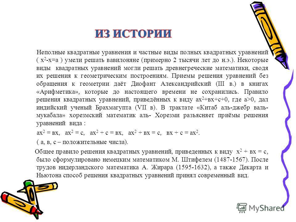 Неполные квадратные уравнения и частные виды полных квадратных уравнений ( х 2 -х=а ) умели решать вавилоняне (примерно 2 тысячи лет до н.э.). Некоторые виды квадратных уравнений могли решать древнегреческие математики, сводя их решения к геометричес