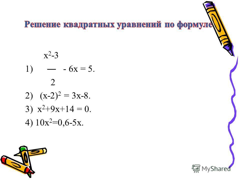х 2 -3 1) - 6х = 5. 2 2) (х-2) 2 = 3х-8. 3) х 2 +9х+14 = 0. 4) 10х 2 =0,6-5х.