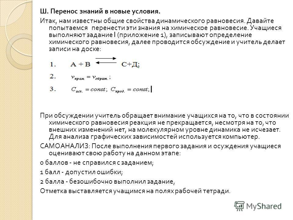 Ш. Перенос знаний в новые условия. Итак, нам известны общие свойства динамического равновесия. Давайте попытаемся перенести эти знания на химическое равновесие. Учащиеся выполняют задание I ( приложение 1), записывают определение химического равновес
