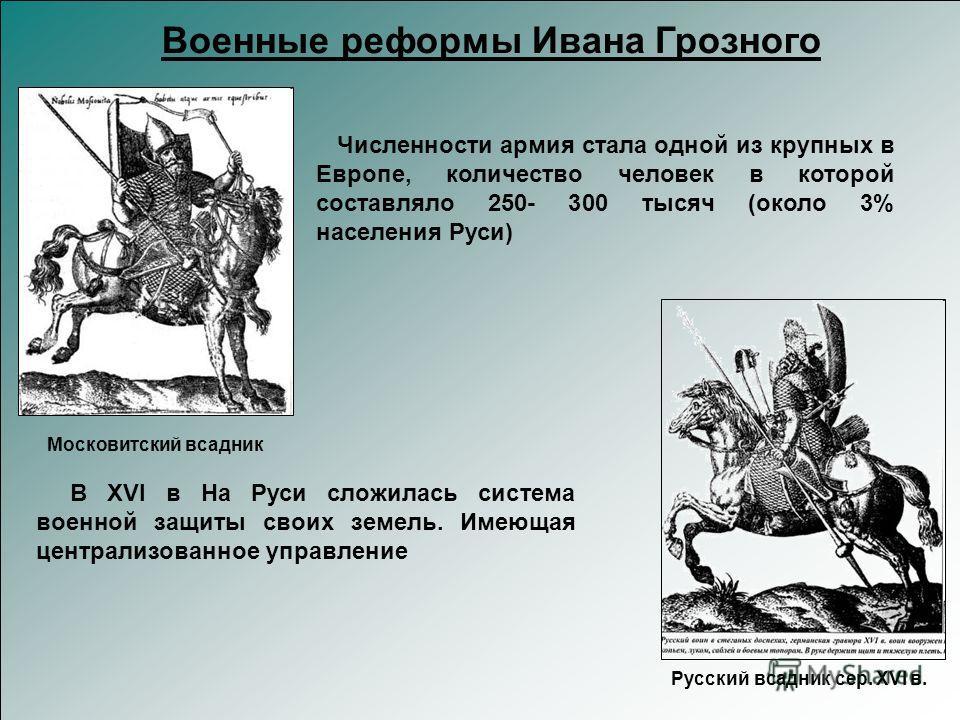 Русский всадник сер. XVI в. Военные реформы Ивана Грозного Московитский всадник Численности армия стала одной из крупных в Европе, количество человек в которой составляло 250- 300 тысяч (около 3% населения Руси) В XVI в На Руси сложилась система воен