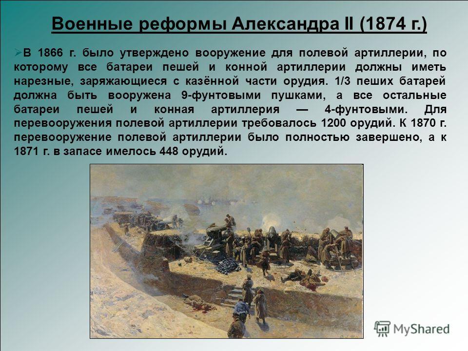 В 1866 г. было утверждено вооружение для полевой артиллерии, по которому все батареи пешей и конной артиллерии должны иметь нарезные, заряжающиеся с казённой части орудия. 1/3 пеших батарей должна быть вооружена 9-фунтовыми пушками, а все остальные б