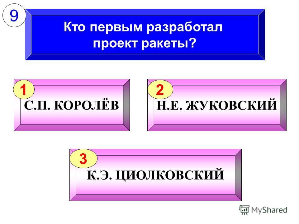 Кто первым разработал проект ракеты? С.П. КОРОЛЁВ 1 Н.Е. ЖУКОВСКИЙ 2 К.Э. ЦИОЛКОВСКИЙ 3 9