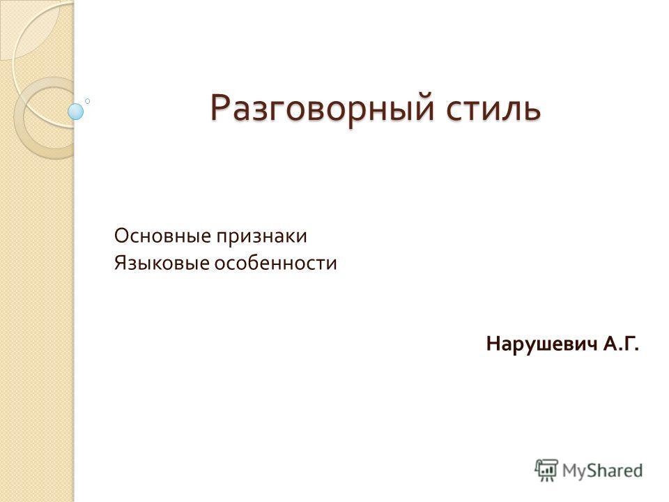 Разговорный стиль Основные признаки Языковые особенности Нарушевич А. Г.