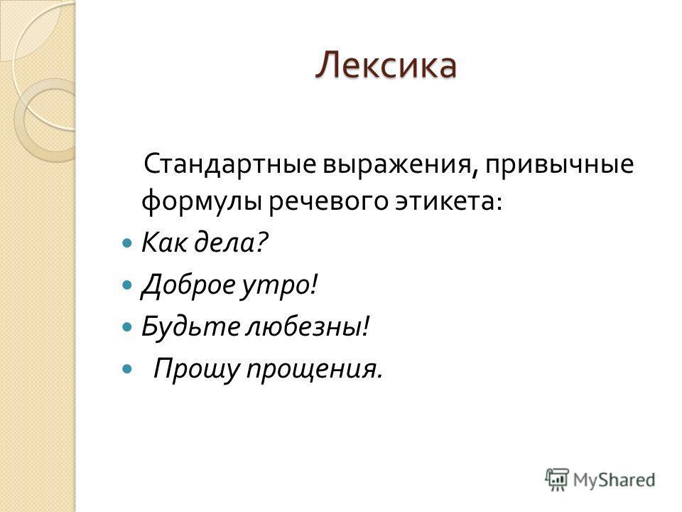 Лексика Стандартные выражения, привычные формулы речевого этикета : Как дела ? Доброе утро ! Будьте любезны ! Прошу прощения.