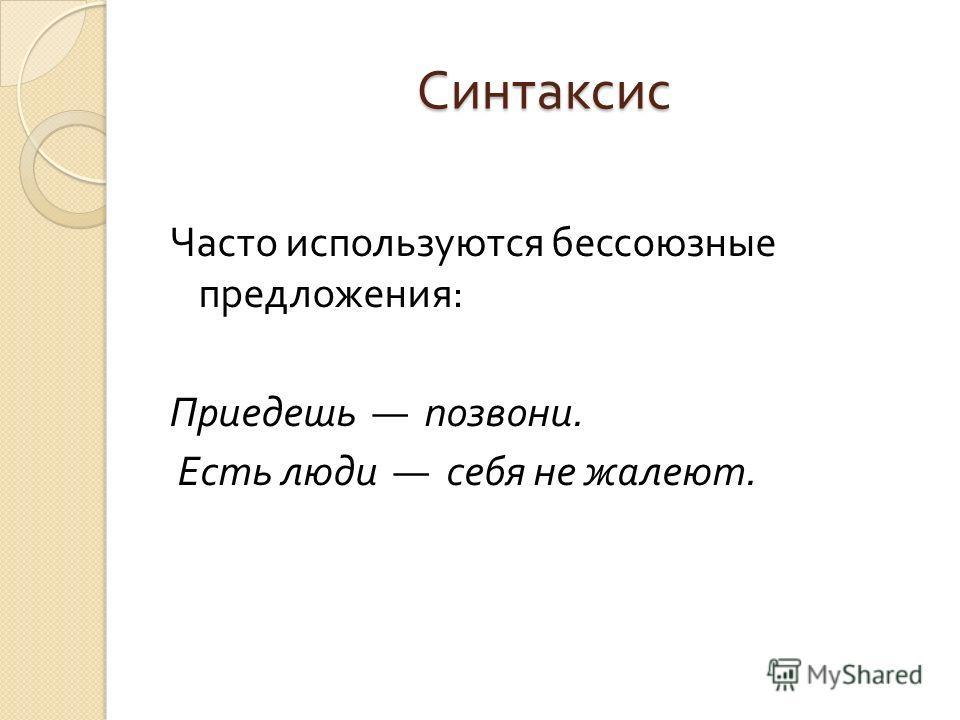 Синтаксис Часто используются бессоюзные предложения : Приедешь позвони. Есть люди себя не жалеют.