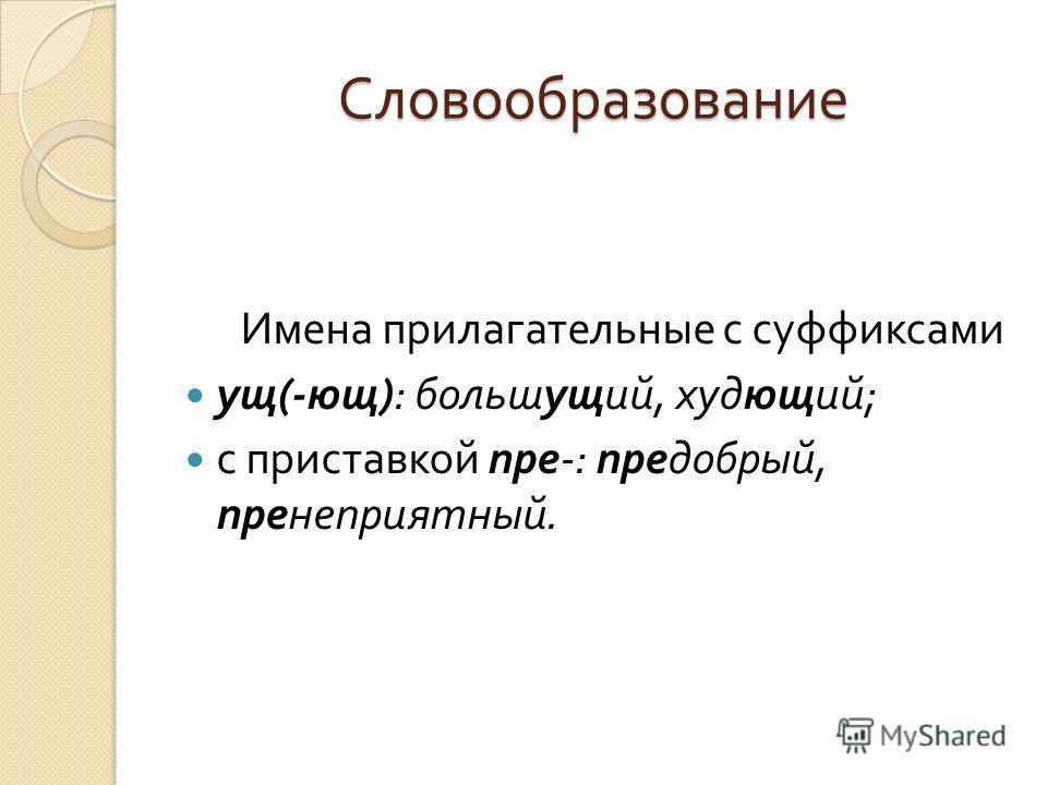 Словообразование Имена прилагательные с суффиксами ущ (- ющ ): большущий, худющий ; с приставкой пре -: предобрый, пренеприятный.