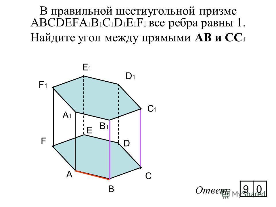 В правильной шестиугольной призме ABCDEFA 1 B 1 C 1 D 1 E 1 F 1 все ребра равны 1. Найдите угол между прямыми АВ и CС 1 A B C D E F A1A1 F1F1 E1E1 D1D1 C1C1 B1B1 Ответ: 90
