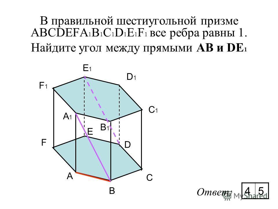 В правильной шестиугольной призме ABCDEFA 1 B 1 C 1 D 1 E 1 F 1 все ребра равны 1. Найдите угол между прямыми АВ и DE 1 A B C D E F A1A1 F1F1 E1E1 D1D1 C1C1 B1B1 Ответ: 45