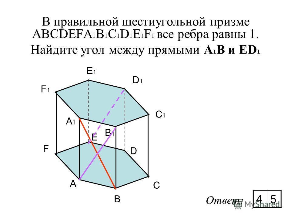 В правильной шестиугольной призме ABCDEFA 1 B 1 C 1 D 1 E 1 F 1 все ребра равны 1. Найдите угол между прямыми А 1 В и ED 1 A B C D E F A1A1 F1F1 E1E1 D1D1 C1C1 B1B1 Ответ: 45