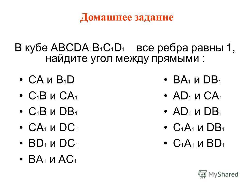 В кубе ABCDA 1 B 1 C 1 D 1 все ребра равны 1, найдите угол между прямыми : CА и B 1 D C 1 B и CA 1 C 1 B и DB 1 CА 1 и DC 1 BD 1 и DC 1 BA 1 и AC 1 BA 1 и DB 1 AD 1 и CA 1 AD 1 и DB 1 C 1 A 1 и DB 1 C 1 A 1 и BD 1 Домашнее задание