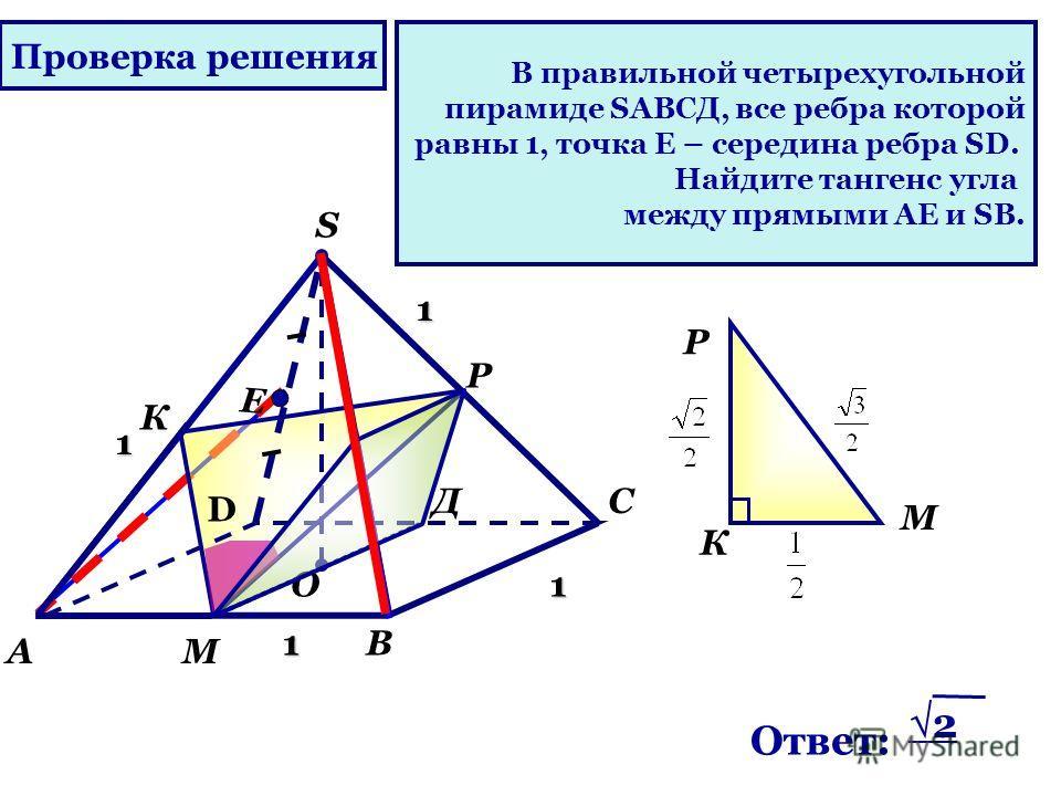 В правильной четырехугольной пирамиде SАВСД, все ребра которой равны 1, точка Е – середина ребра SD. Найдите тангенс угла между прямыми АЕ и SВ. D А О В С S Е М 1 1 1 1 К Д Р Р М К Ответ: 2 Проверка решения