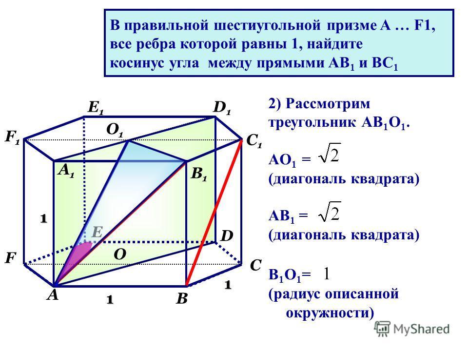 1 1 1 А В С D Е F А1А1 В1В1 С1С1 D1D1 Е1Е1 F1F1 О О1О1 2) Рассмотрим треугольник АВ 1 О 1. AO 1 = (диагональ квадрата) AB 1 = (диагональ квадрата) B 1 O 1 = 1 (радиус описанной окружности) В правильной шестиугольной призме A … F1, все ребра которой р