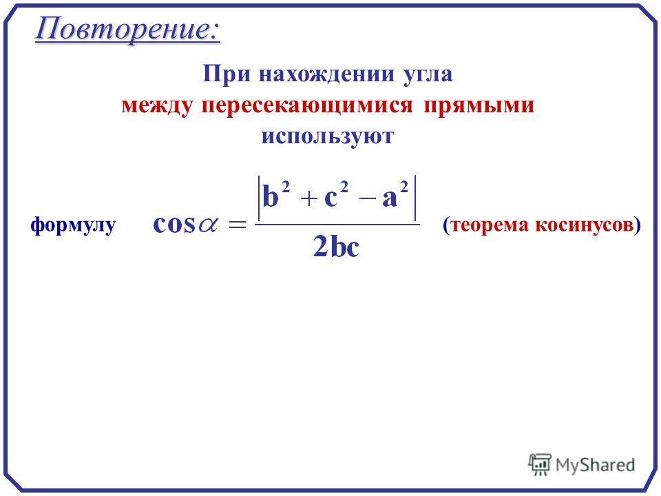 Повторение: формулу (теорема косинусов) При нахождении угла между пересекающимися прямыми используют