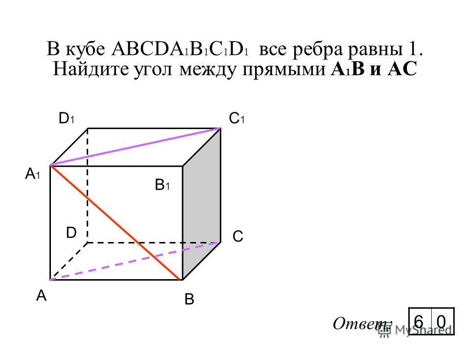 В кубе ABCDA 1 B 1 C 1 D 1 все ребра равны 1. Найдите угол между прямыми А 1 В и AC A A C B D A1A1 D1D1 C1C1 B1B1 Ответ: 60