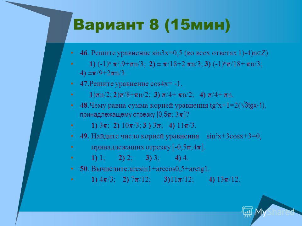 Вариант 8 (15мин) 46. Решите уравнение sin3x=0,5 (во всех ответах 1)-4)n Z) 1) (-1) /.9+ n/3; 2) ± /18+2 n/3; 3) (-1) /18+ n/3; 4) ± /9+2 n/3. 47.Решите уравнение cos4x= -1. 1) n/2; 2) /8+ n/2; 3) /4+ n/2; 4) /4+ n. 48.Чему равна сумма корней уравнен