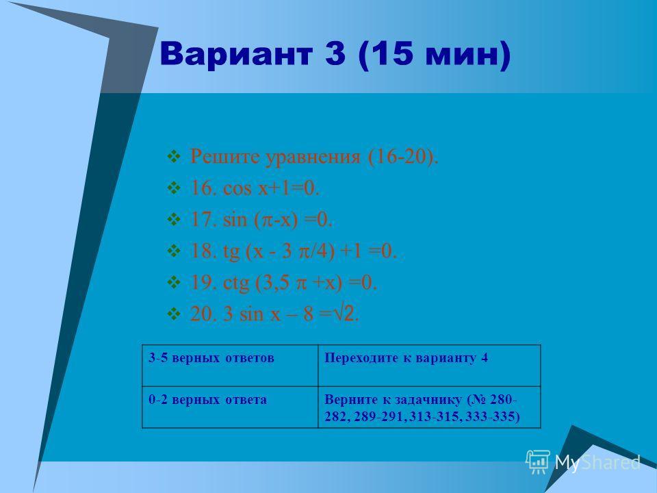 Вариант 3 (15 мин) Решите уравнения (16-20). 16. cos x+1=0. 17. sin ( -x) =0. 18. tg (x - 3 /4) +1 =0. 19. ctg (3,5 +x) =0. 20. 3 sin x – 8 = 2. 3-5 верных ответовПереходите к варианту 4 0-2 верных ответаВерните к задачнику ( 280- 282, 289-291, 313-3