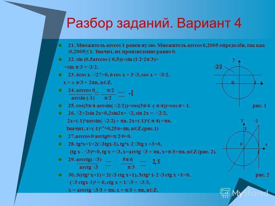 Разбор заданий. Вариант 4 21. Множитель arccos 1 равен нулю. Множитель arccos 0,2005 определён, так как |0,2005| 1. Значит, их произведение равно 0. 22. sin (0,5arccos (-0,5))=sin (1/2·2 /3)= y =sin /3 =3/2. 2/2 23. 6cos x -27=0, 6 cos x = 33, cos x