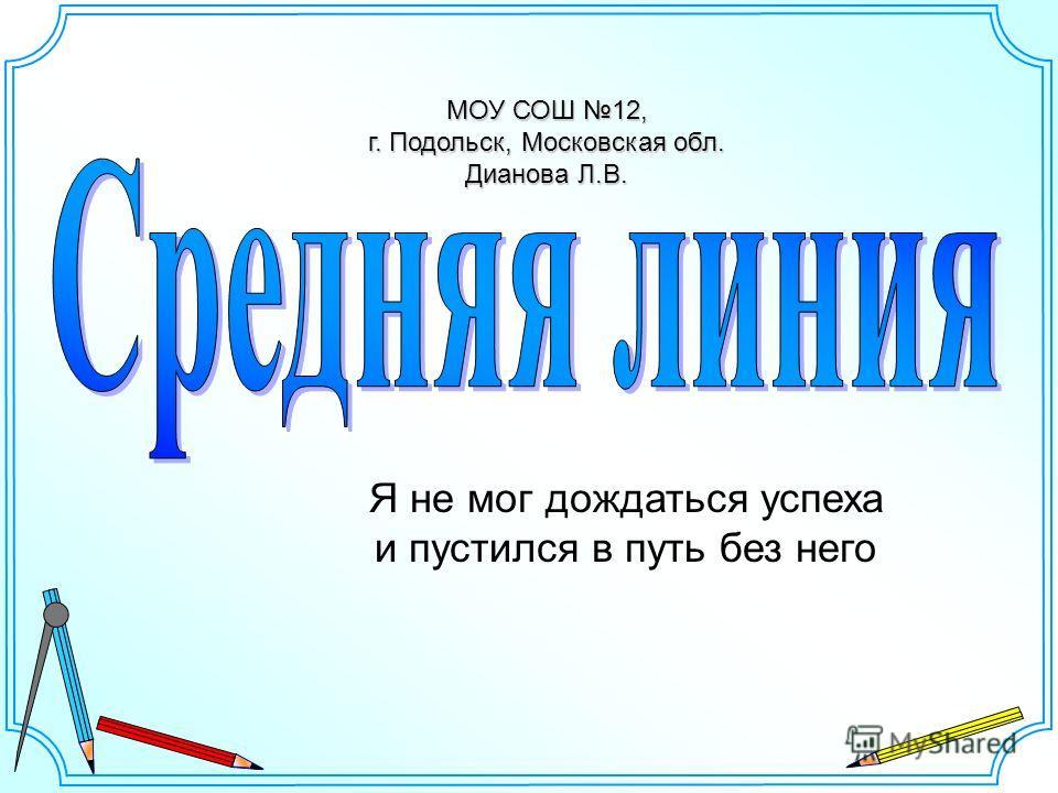 МОУ СОШ 12, г. Подольск, Московская обл. Дианова Л.В. Я не мог дождаться успеха и пустился в путь без него