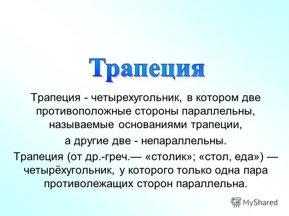 Трапеция - четырехугольник, в котором две противоположные стороны параллельны, называемые основаниями трапеции, а другие две - непараллельны. Трапеция (от др.-греч. «столик»; «стол, еда») четырёхугольник, у которого только одна пара противолежащих ст