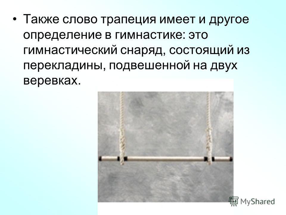 Также слово трапеция имеет и другое определение в гимнастике: это гимнастический снаряд, состоящий из перекладины, подвешенной на двух веревках.