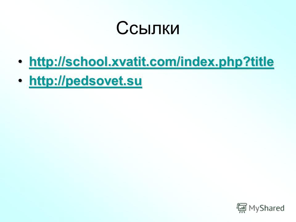 Ссылки http://school.xvatit.com/index.php?titlehttp://school.xvatit.com/index.php?titlehttp://school.xvatit.com/index.php?title http://pedsovet.suhttp://pedsovet.suhttp://pedsovet.su