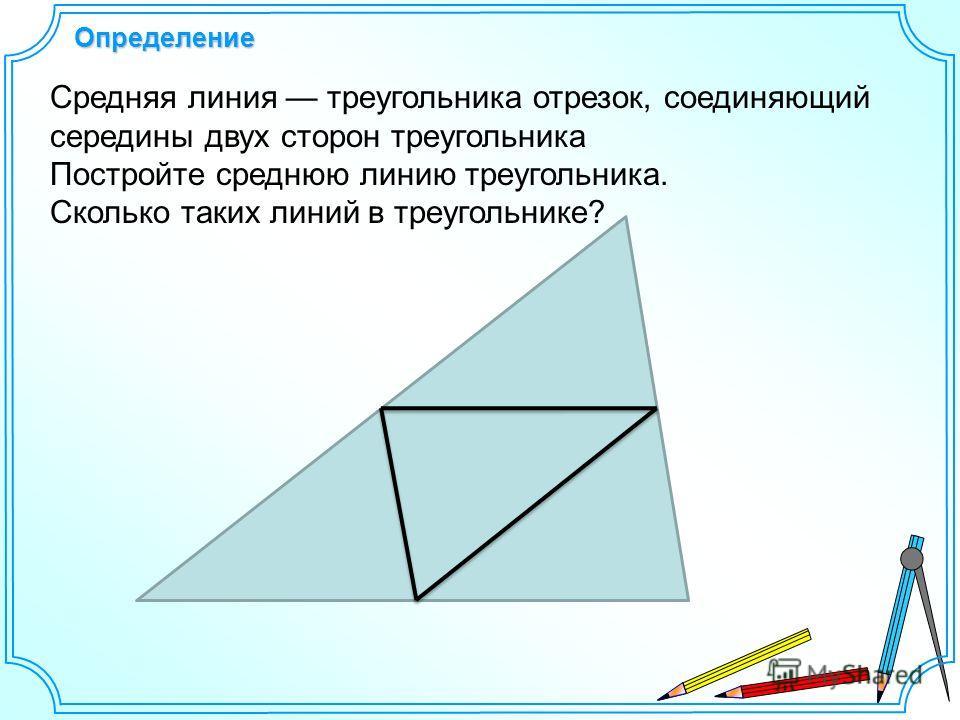 Определение Средняя линия треугольника отрезок, соединяющий середины двух сторон треугольника Постройте среднюю линию треугольника. Сколько таких линий в треугольнике?