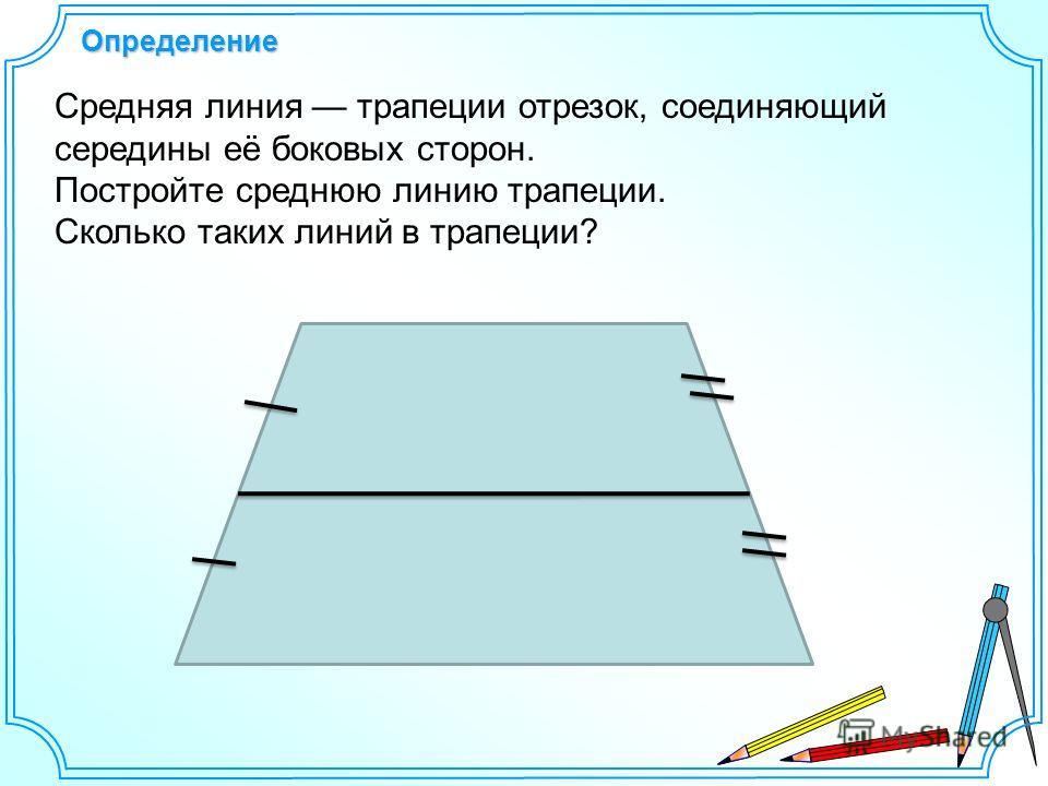 Определение Средняя линия трапеции отрезок, соединяющий середины её боковых сторон. Постройте среднюю линию трапеции. Сколько таких линий в трапеции?