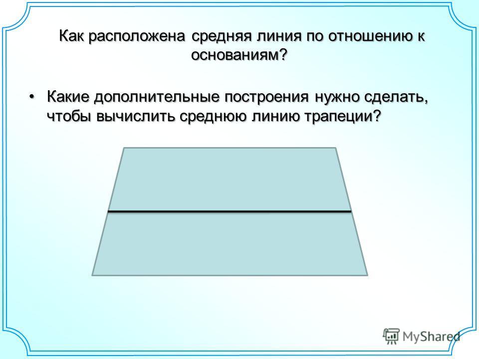 Как расположена средняя линия по отношению к основаниям? Как расположена средняя линия по отношению к основаниям? Какие дополнительные построения нужно сделать, чтобы вычислить среднюю линию трапеции?Какие дополнительные построения нужно сделать, что