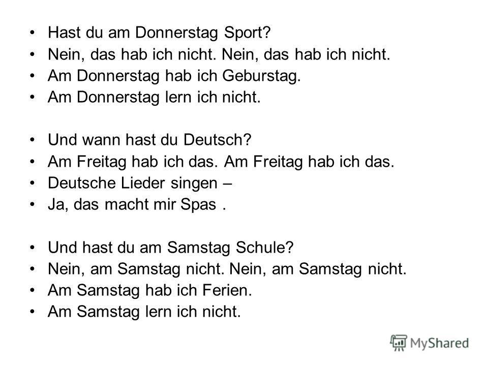 Hast du am Donnerstag Sport? Nein, das hab ich nicht. Am Donnerstag hab ich Geburstag. Am Donnerstag lern ich nicht. Und wann hast du Deutsch? Am Freitag hab ich das. Deutsche Lieder singen – Ja, das macht mir Spas. Und hast du am Samstag Schule? Nei