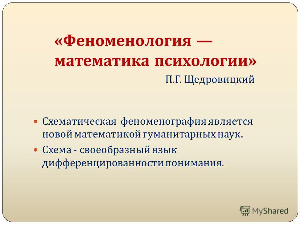 Схематическая феноменография является новой математикой гуманитарных наук. Схема - своеобразный язык дифференцированности понимания. «Феноменология математика психологии» П.Г. Щедровицкий