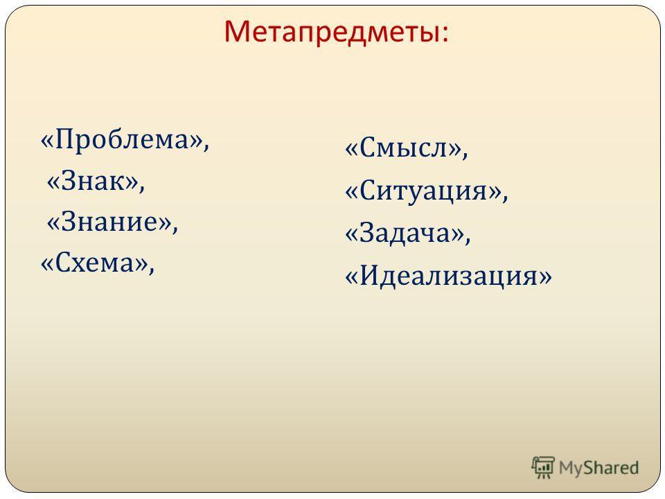 Метапредметы : « Проблема », « Знак », « Знание », « Схема », « Смысл », « Ситуация », « Задача », « Идеализация »