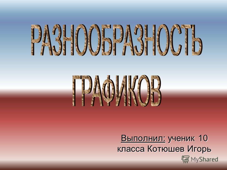Выполнил: ученик 10 класса Котюшев Игорь