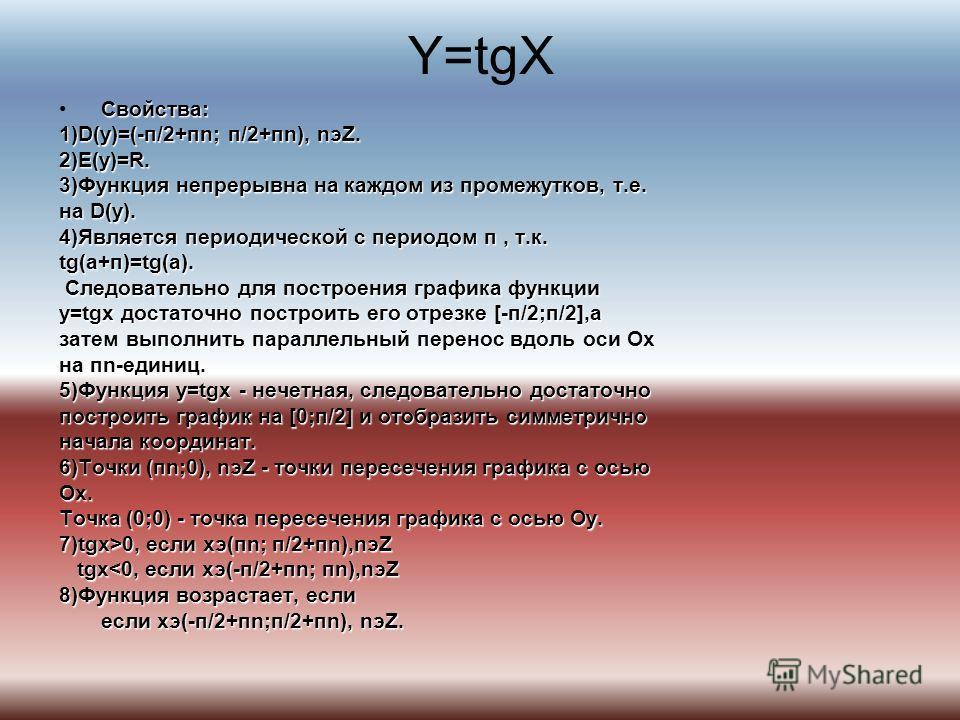 Y=tgX Свойства: 1)D(y)=(-п/2+пn; п/2+пn), nэZ. 2)E(y)=R. 3)Функция непрерывна на каждом из промежутков, т.е. на D(y). 4)Является периодической с периодом п, т.к. tg(a+п)=tg(a). Следовательно для построения графика функции Следовательно для построения