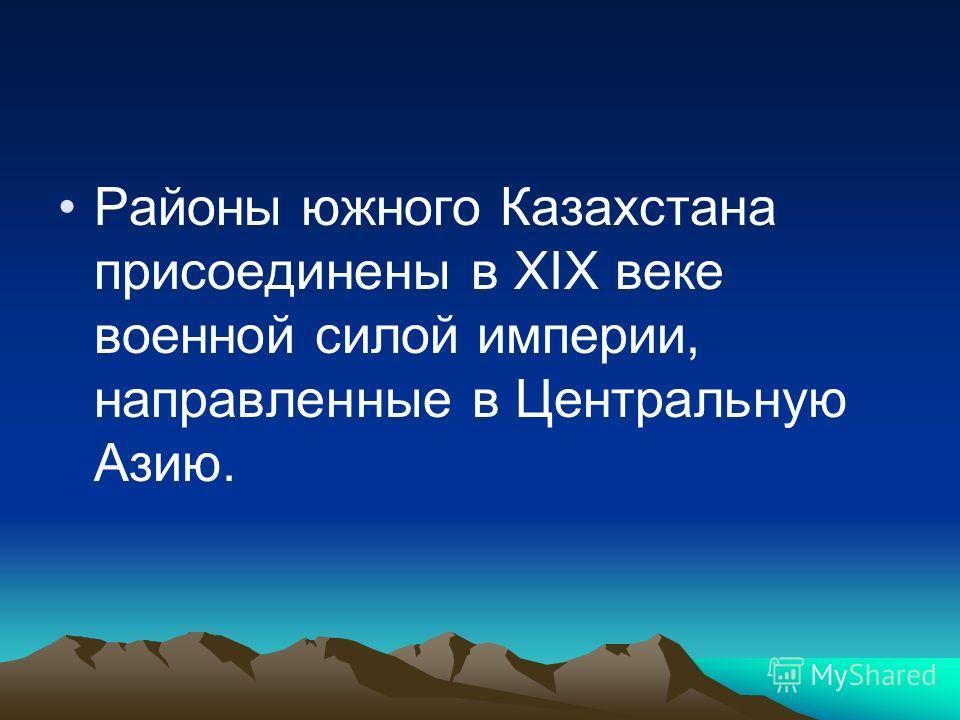Районы южного Казахстана присоединены в XIX веке военной силой империи, направленные в Центральную Азию.