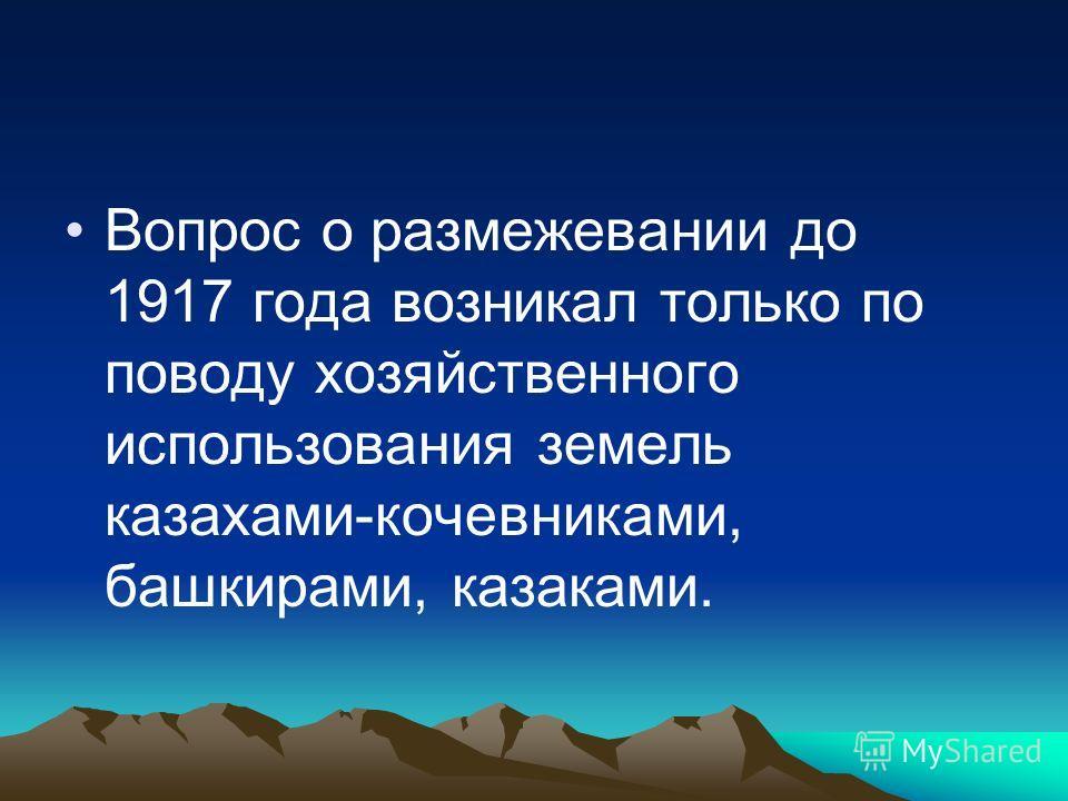 Вопрос о размежевании до 1917 года возникал только по поводу хозяйственного использования земель казахами-кочевниками, башкирами, казаками.