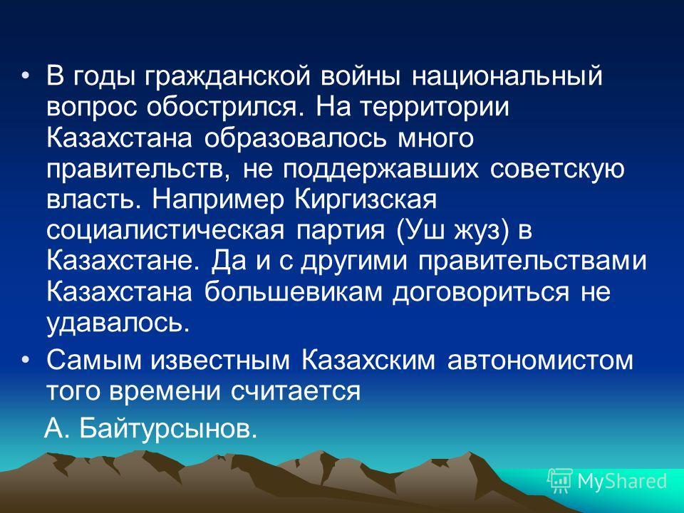 В годы гражданской войны национальный вопрос обострился. На территории Казахстана образовалось много правительств, не поддержавших советскую власть. Например Киргизская социалистическая партия (Уш жуз) в Казахстане. Да и с другими правительствами Каз