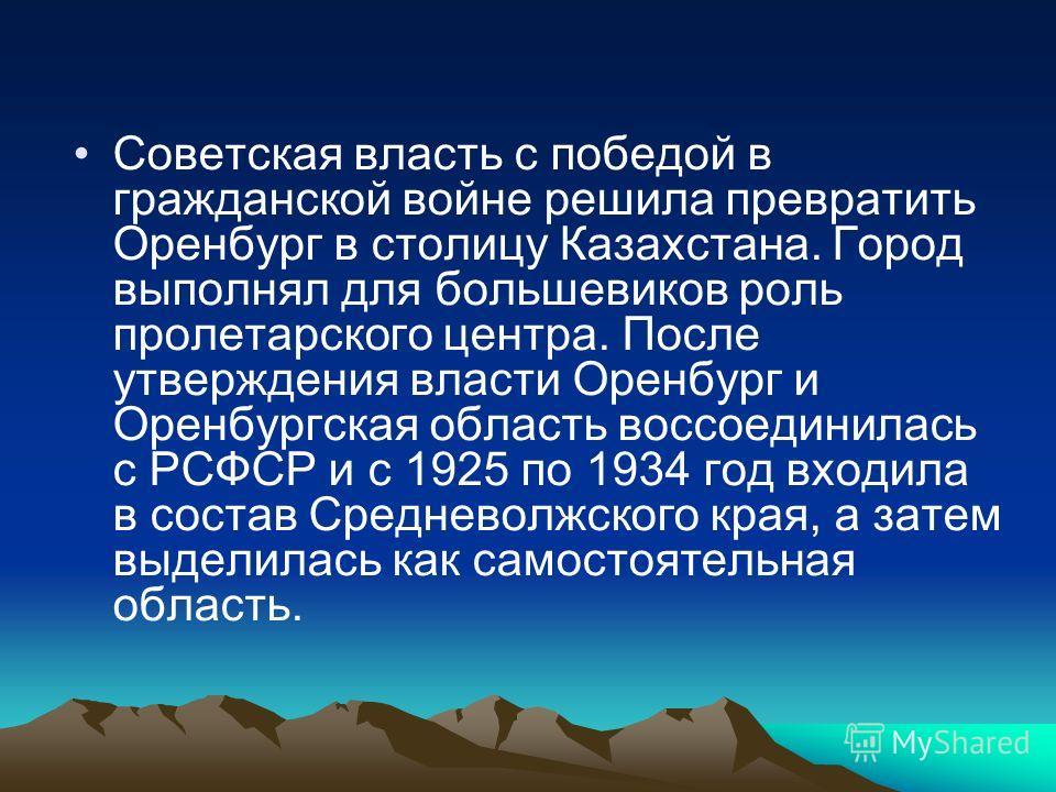 Советская власть с победой в гражданской войне решила превратить Оренбург в столицу Казахстана. Город выполнял для большевиков роль пролетарского центра. После утверждения власти Оренбург и Оренбургская область воссоединилась с РСФСР и с 1925 по 1934