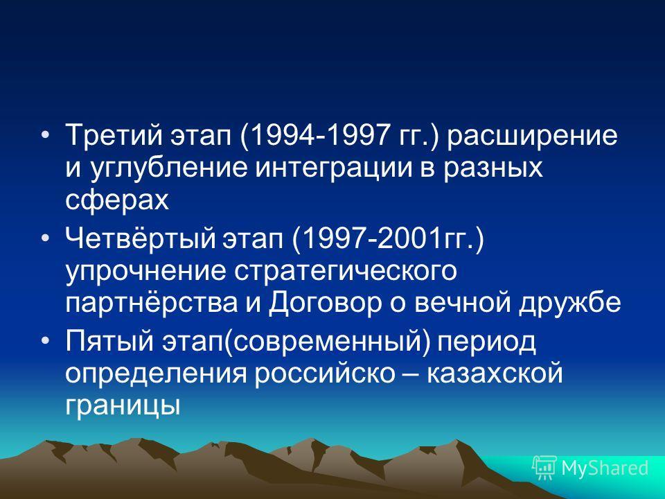 Третий этап (1994-1997 гг.) расширение и углубление интеграции в разных сферах Четвёртый этап (1997-2001гг.) упрочнение стратегического партнёрства и Договор о вечной дружбе Пятый этап(современный) период определения российско – казахской границы