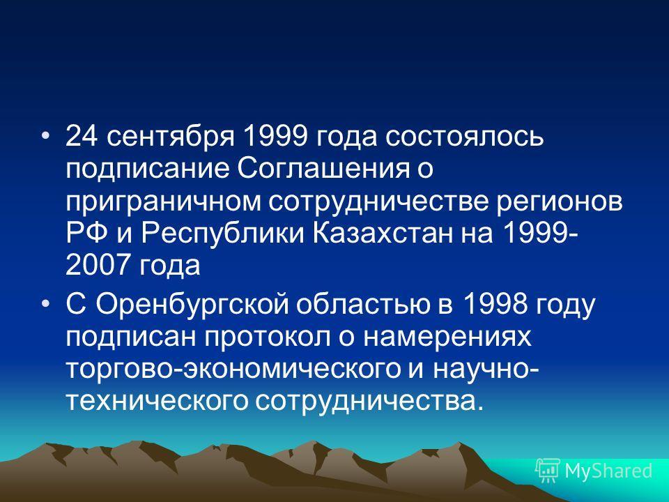 24 сентября 1999 года состоялось подписание Соглашения о приграничном сотрудничестве регионов РФ и Республики Казахстан на 1999- 2007 года С Оренбургской областью в 1998 году подписан протокол о намерениях торгово-экономического и научно- техническог