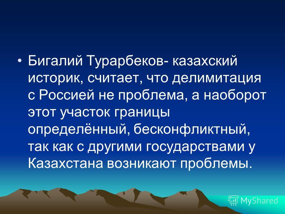 Бигалий Турарбеков- казахский историк, считает, что делимитация с Россией не проблема, а наоборот этот участок границы определённый, бесконфликтный, так как с другими государствами у Казахстана возникают проблемы.