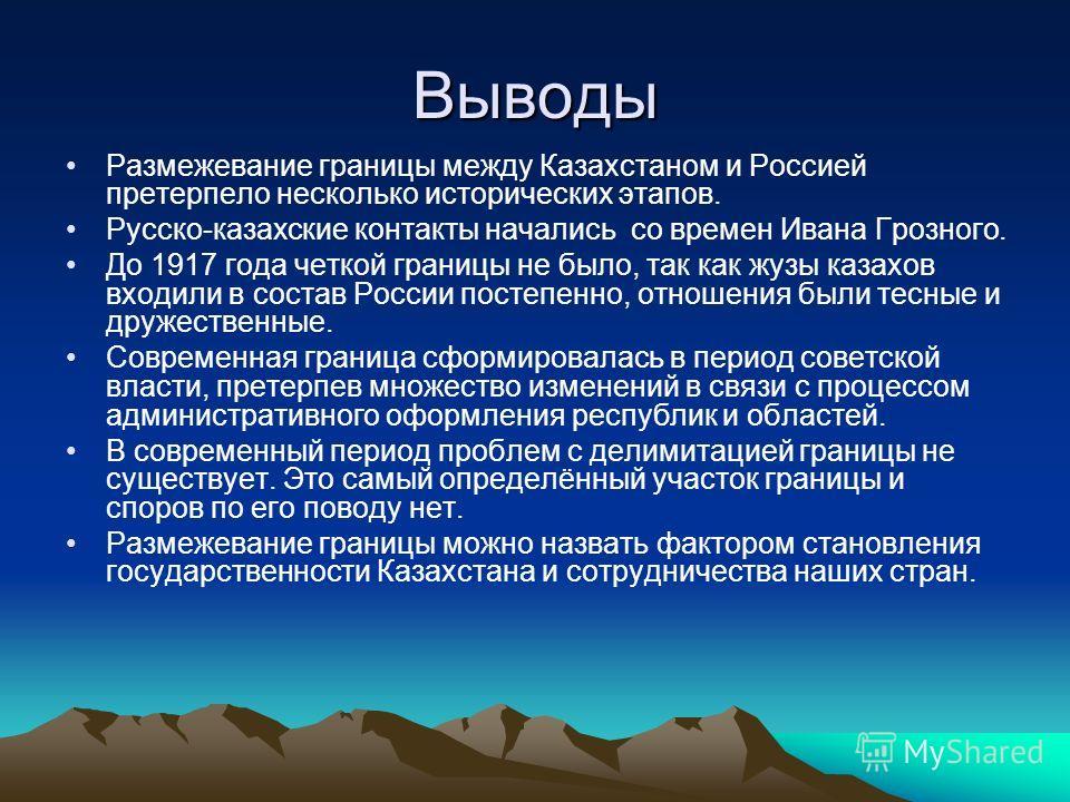 Выводы Размежевание границы между Казахстаном и Россией претерпело несколько исторических этапов. Русско-казахские контакты начались со времен Ивана Грозного. До 1917 года четкой границы не было, так как жузы казахов входили в состав России постепенн
