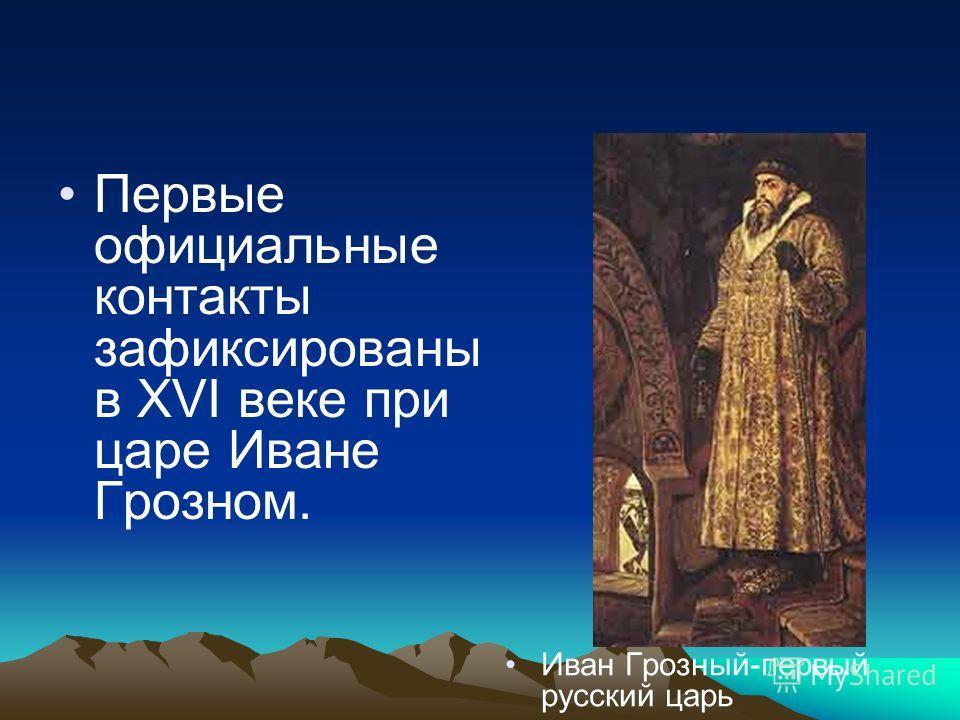Первые официальные контакты зафиксированы в XVI веке при царе Иване Грозном. Иван Грозный-первый русский царь