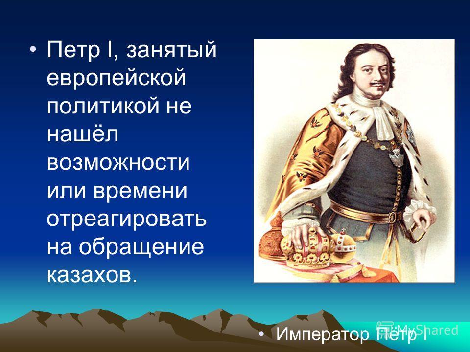 Петр I, занятый европейской политикой не нашёл возможности или времени отреагировать на обращение казахов. Император Пётр I
