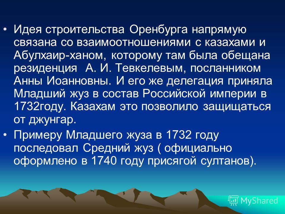 Идея строительства Оренбурга напрямую связана со взаимоотношениями с казахами и Абулхаир-ханом, которому там была обещана резиденция А. И. Тевкелевым, посланником Анны Иоанновны. И его же делегация приняла Младший жуз в состав Российской империи в 17
