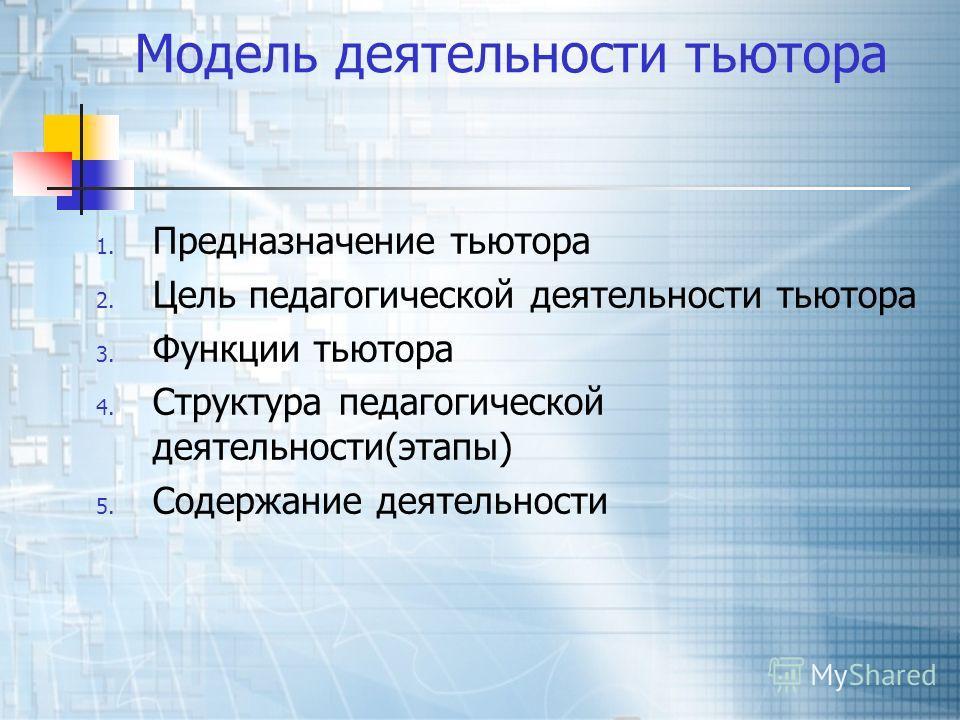 Модель деятельности тьютора 1. Предназначение тьютора 2. Цель педагогической деятельности тьютора 3. Функции тьютора 4. Структура педагогической деятельности(этапы) 5. Содержание деятельности