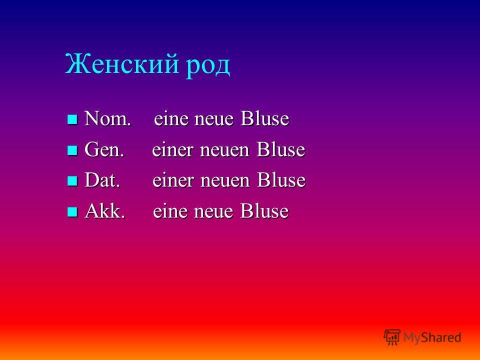 Женский род Nom. eine neue Bluse Nom. eine neue Bluse Gen. einer neuen Bluse Gen. einer neuen Bluse Dat. einer neuen Bluse Dat. einer neuen Bluse Akk. eine neue Bluse Akk. eine neue Bluse