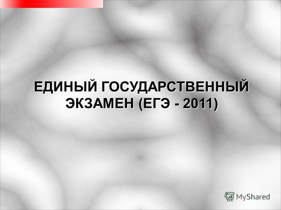 ЕДИНЫЙ ГОСУДАРСТВЕННЫЙ ЭКЗАМЕН (ЕГЭ - 2011)