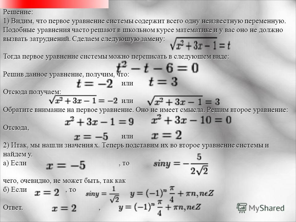 Решение: 1) Видим, что первое уравнение системы содержит всего одну неизвестную переменную. Подобные уравнения часто решают в школьном курсе математике и у вас оно не должно вызвать затруднений. Сделаем следующую замену: Тогда первое уравнение систем